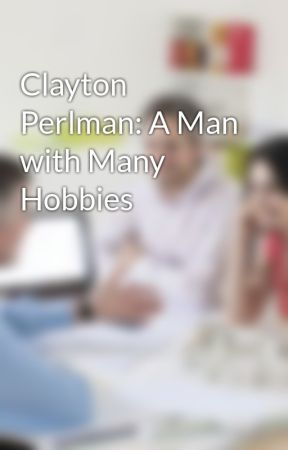 Clayton Perlman: A Man with Many Hobbies by ClaytonPerlman