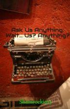 Ask Us Anything:  Wait... Us?  Anything? by Shamrockin13
