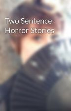 Two Sentence Horror Stories by nellrennie