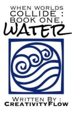 When Worlds Collide: Book One, Water (Avatar: the Last Airbender fanfic) by CreativityFlow