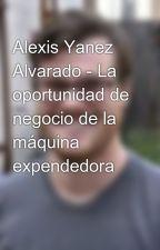 Alexis Yanez Alvarado - La oportunidad de negocio de la máquina expendedora by alexisyanezalvarado