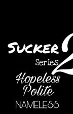 Suckers' Love 2: Hopeless Polite (✔) by NamelessAko