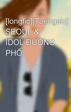 [longfic][Taengsic] SEOUL & IDOL ĐƯỜNG PHỐ by KimTaengGia