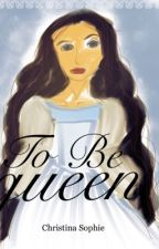 To be Queen (COMPLETED)  by HistoricalQueen