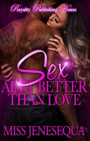 Sex Ain't Better Than Love 1 & 2 {Now Published} by MissJenesequa