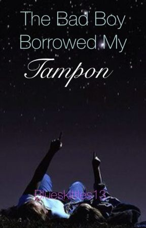 The Bad Boy Borrowed My Tampon (undergoing serious editing)  by blueskittles13