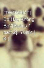 [TWOSHOT] Bơ Hay Không Bơ?[Bonus 1 part 2], Yulsic   K   by kwon_yul33