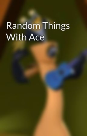 Random Things With Ace by AceTheNotSoGreat