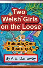 "Two Welsh Girls on the Loose: Episode One: ""In Search of ..."" by AEDarrowby"