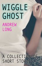 Wiggle Ghost | A Collection of Short Stories by wiggleghost