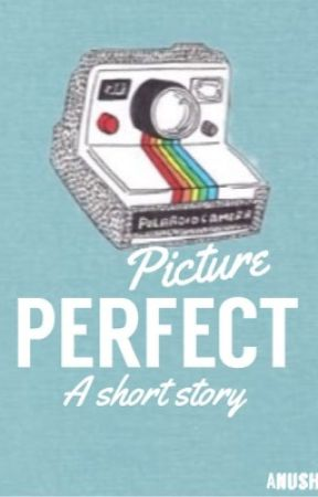 Picture Perfect: A short story. (#FreeYourShorts)  by anushka_ts