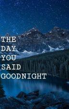 The Day You Said Goodnight by khiyaneyu