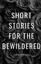 Short Stories For The Bewildered  by LexiiMascrene