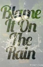 Blame it On the Rain [On Hold] by KTcat49_