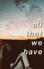 all that we have by tokillagenius