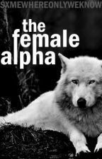 The Female Alpha ( ON HOLD) by Sxmewhereonlyweknow