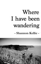 Where I Have Been Wandering - collected poetry by ShannonKellie