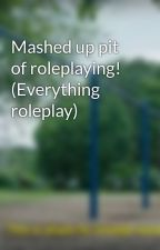 Mashed up pit of roleplaying! (Everything roleplay) by -Roots-