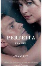 Perfeita pra Mim (CONCLUÍDA) by AnaPGrey