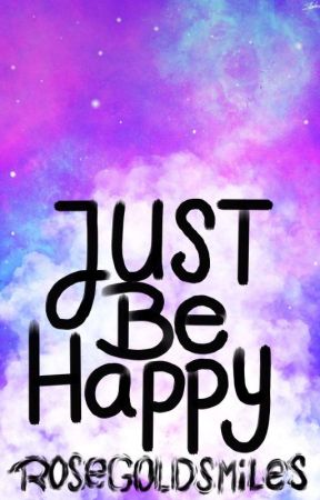 Just Be Happy by RoseGoldSmiles