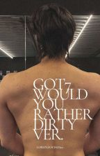GOT7\\SMUT 18+\\ WOULD YOU RATHER DIRTY VER. by sunshinechoi090104