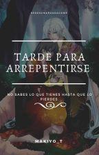 TARDE PARA ARREPENTIRSE by makiyo_T