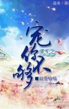 Trọng sinh chi sủng nhĩ bất cú - Tối Ái Miêu Miêu by hanxiayue2012