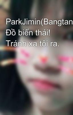 Đọc truyện ParkJimin(Bangtanboys) Đồ biến thái! Tránh xa tôi ra.
