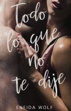 TODO LO QUE NO TE DIJE by EneidaWolf