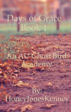 Days of Grace, Book 1  An AU Ghost Bird Academy Novel by HoneyJonesKenney