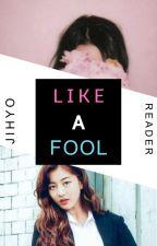 Like a Fool || ♥ • [JIHYO x READER] • ♥ by oJHAIo