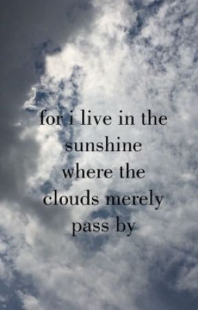 For I Live in the Sunshine Where the Clouds Merely Pass By by florallining