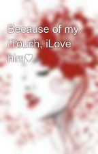 Because of my iTouch, iLove him♥ by AnghellicRed