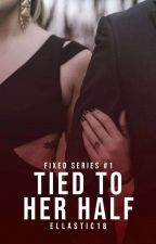 Tied To Her Half (Fixed Series #1) by ellastic18