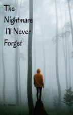 The Nightmare I'll Never Forget by ahanajey