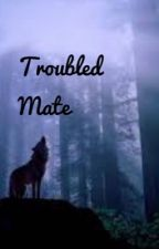 Troubled Mate (Completed) by Beautiful_Rejects
