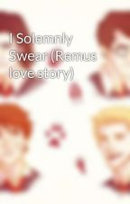 I Solemnly Swear (Remus love story) by fishygirl16