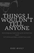 Things I wouldn't tell anyone | ¡RANTS! by babe-mikkey