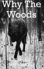 Why The Woods? by london519