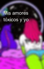 Mis amores tóxicos y yo by Caos-Toxico