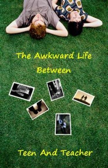 The awkward life between teen and teacher (CURRENTLY BEING RE-EDITED)
