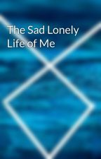 The Sad Lonely Life of Me by AttitudeFish1234