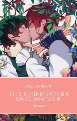 |12 CS_BL| Sủng vật Hỗn Đảng, hôn ta đi!!