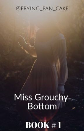 MISS GROUCHY BOTTOM (Book 1) by frying_pan_cake