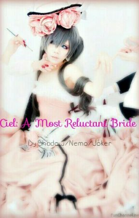 Ciel: A Most Reluctant Bride by ShadowandNemo