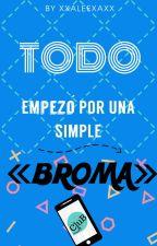 Todo Empezó Por Una Simple BROMA[Edictando] by xXAleexaxX