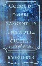 Gocce di ombre nascenti in una notte quieta: miscellanea by Kaorugoth