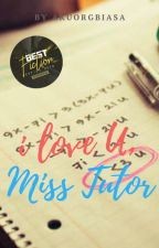 I love U, Miss Tutor! [COMPLETED] by akuorgbiasa