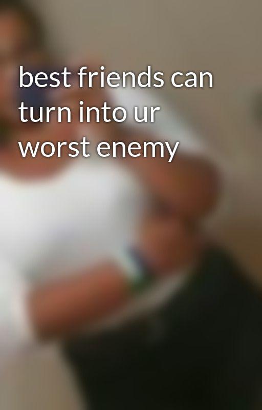 best friends can turn into ur worst enemy by EveGonzalez