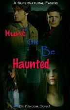 Hunt Or Be Haunted // A Supernatural Fanfic// by Fandom_Dork4